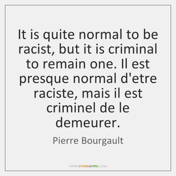 It is quite normal to be racist, but it is criminal to ...