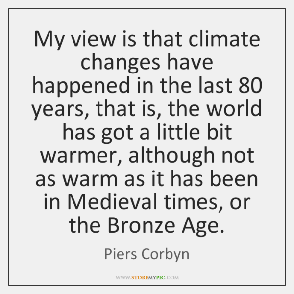 My view is that climate changes have happened in the last 80 years, ...