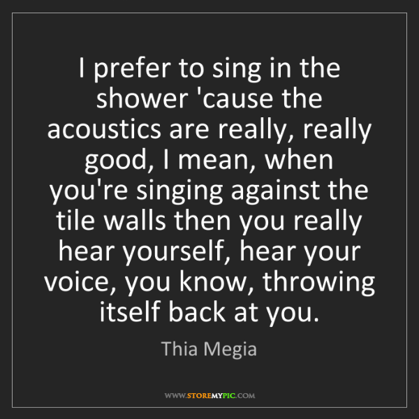 Thia Megia: I prefer to sing in the shower 'cause the acoustics are...