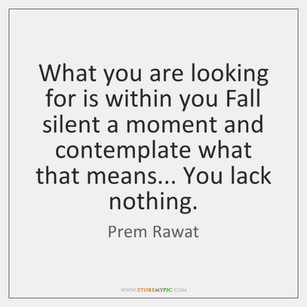 What you are looking for is within you Fall silent a moment ...