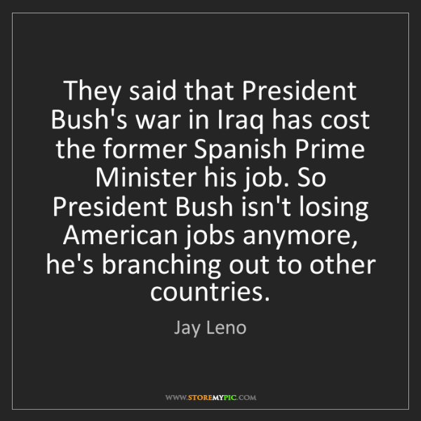Jay Leno: They said that President Bush's war in Iraq has cost...
