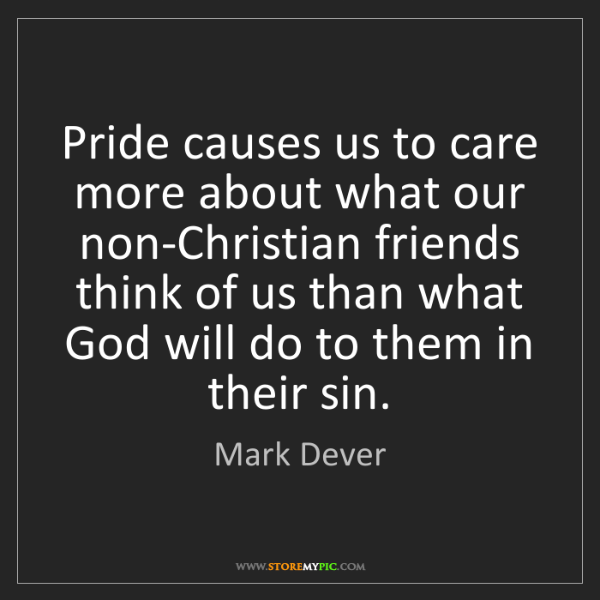 Mark Dever: Pride causes us to care more about what our non-Christian...