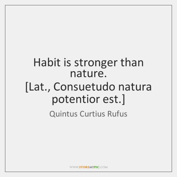 Habit is stronger than nature.  [Lat., Consuetudo natura potentior est.]