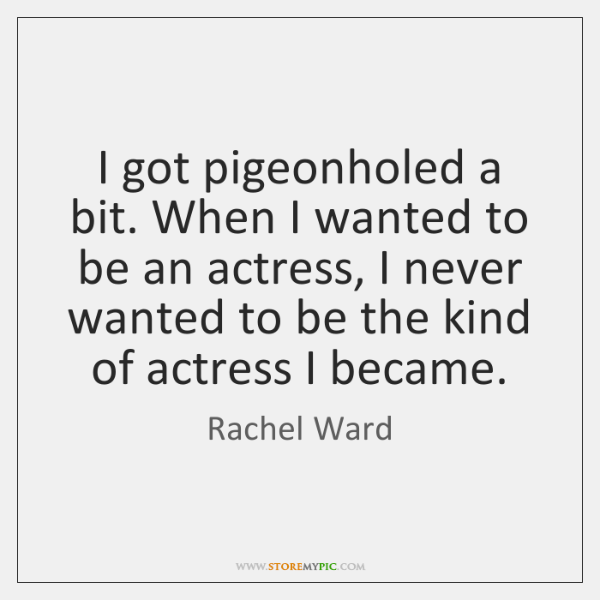 I got pigeonholed a bit. When I wanted to be an actress, ...