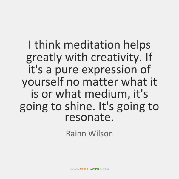 I think meditation helps greatly with creativity. If it's a pure expression ...
