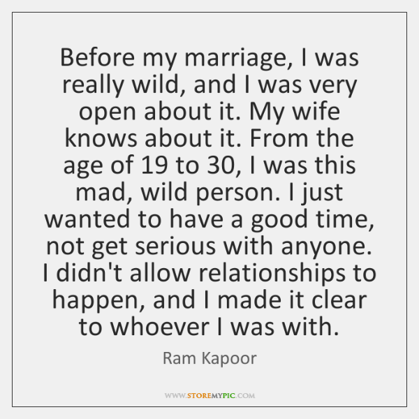 Before my marriage, I was really wild, and I was very open ...