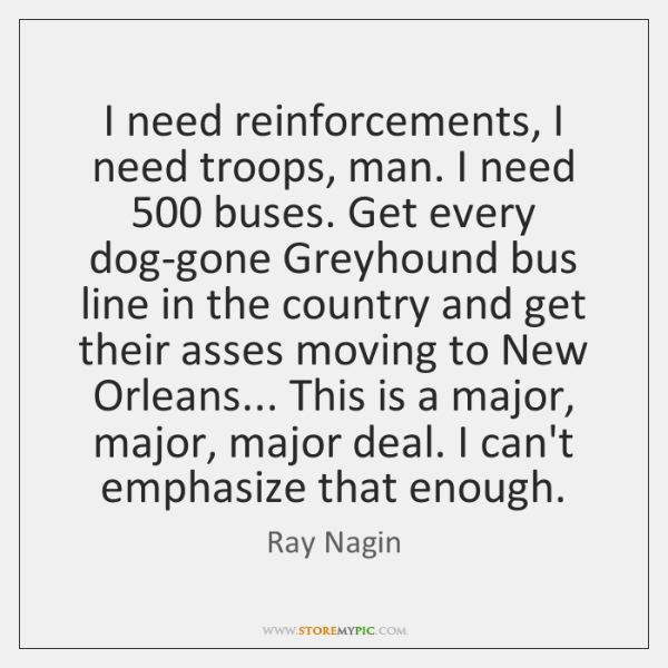 I need reinforcements, I need troops, man. I need 500 buses. Get every ...