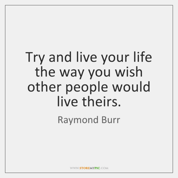 Try and live your life the way you wish other people would ...