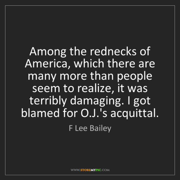 F Lee Bailey: Among the rednecks of America, which there are many more...