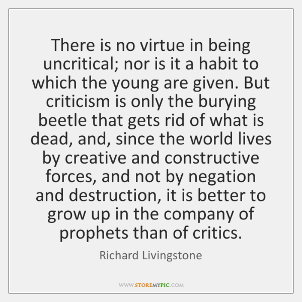 There is no virtue in being uncritical; nor is it a habit ...