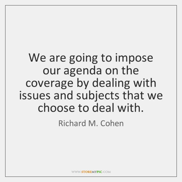 We are going to impose our agenda on the coverage by dealing ...
