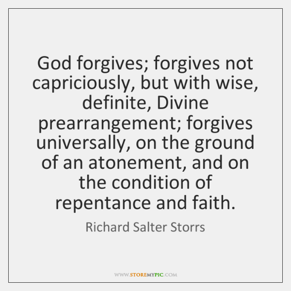 God forgives; forgives not capriciously, but with wise, definite, Divine prearrangement; forgives ..