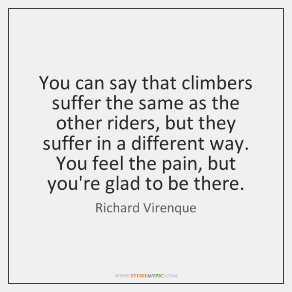 You can say that climbers suffer the same as the other riders, ...