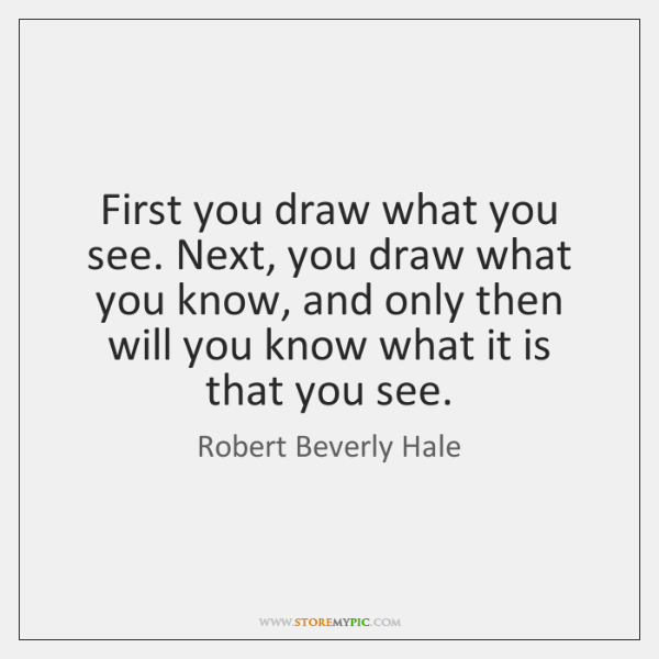 First you draw what you see. Next, you draw what you know, ...