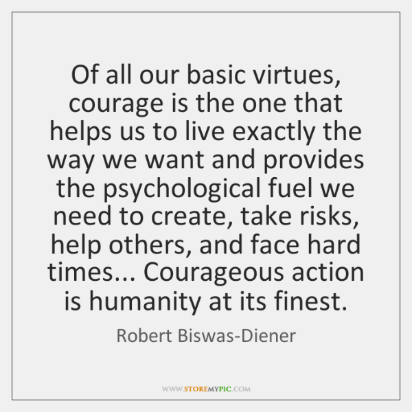 Of all our basic virtues, courage is the one that helps us ...