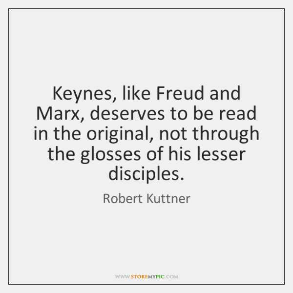 Keynes, like Freud and Marx, deserves to be read in the original, ...