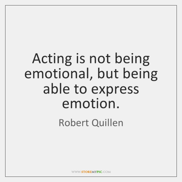 Acting is not being emotional, but being able to express emotion.