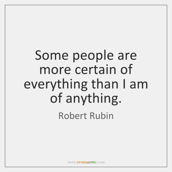 Some people are more certain of everything than I am of anything.