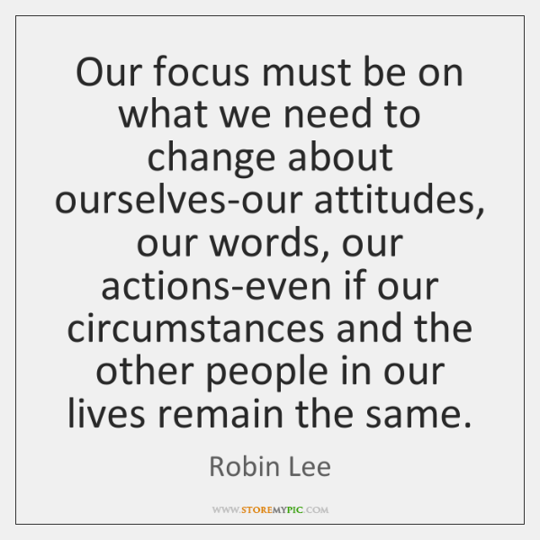 Our focus must be on what we need to change about ourselves-our ...