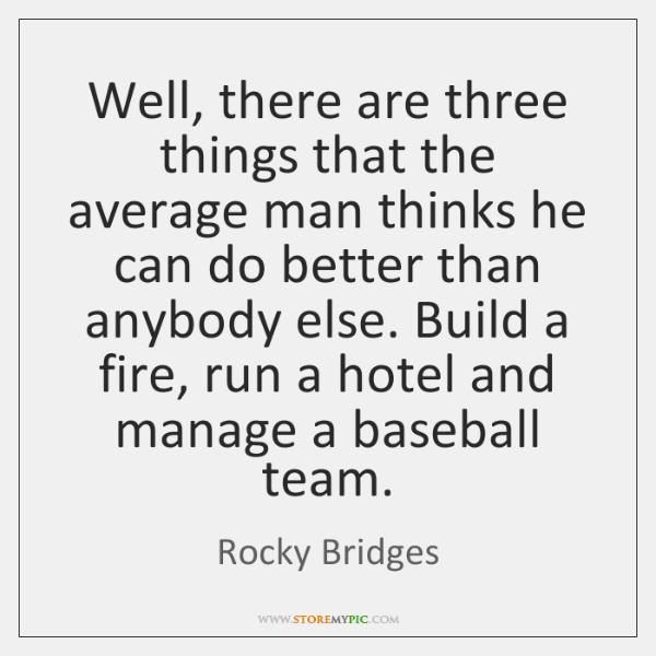 Well, there are three things that the average man thinks he can ...