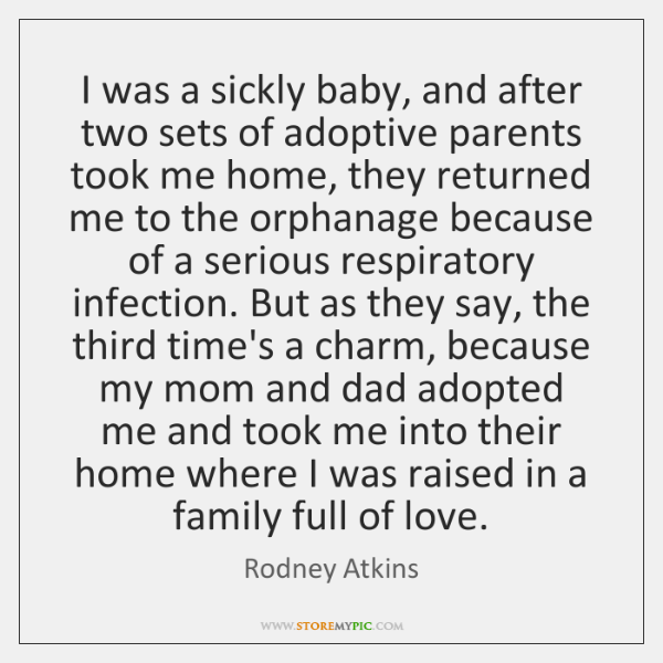 I was a sickly baby, and after two sets of adoptive parents ...