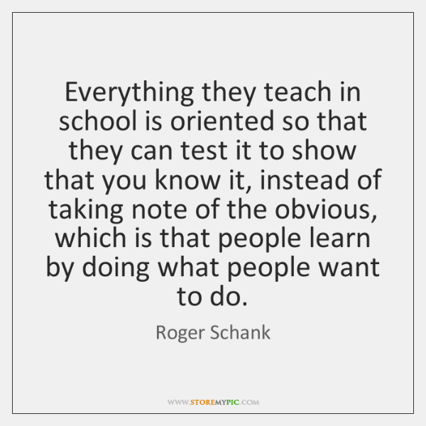Everything they teach in school is oriented so that they can test ...