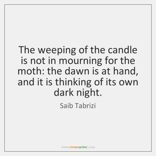The weeping of the candle is not in mourning for the moth: ...