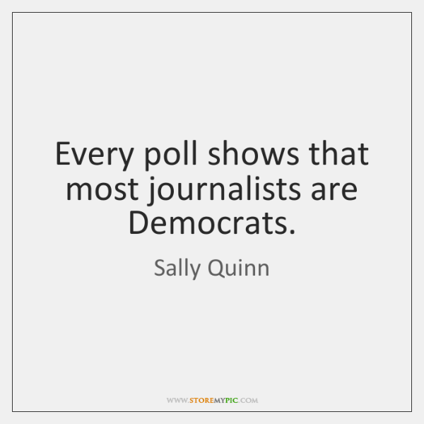 Every poll shows that most journalists are Democrats.