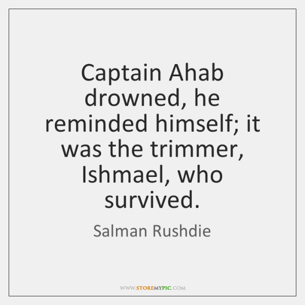 Captain Ahab drowned, he reminded himself; it was the trimmer, Ishmael, who ...