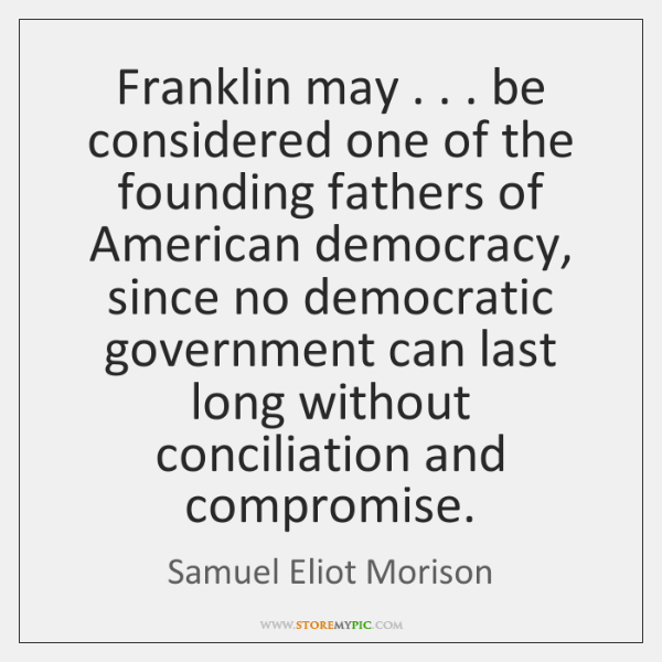 Franklin may . . . be considered one of the founding fathers of American democracy, ...