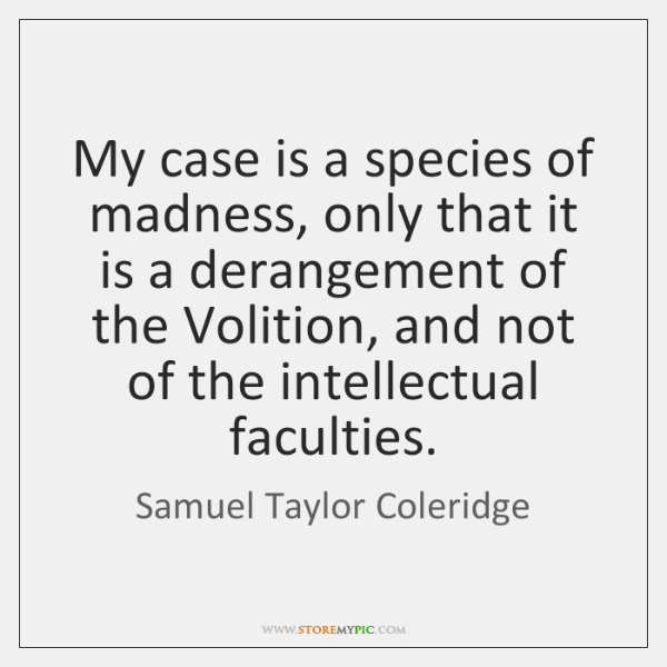 My case is a species of madness, only that it is a ...