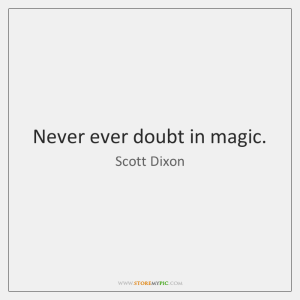 Never ever doubt in magic.