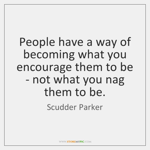 People have a way of becoming what you encourage them to be ...