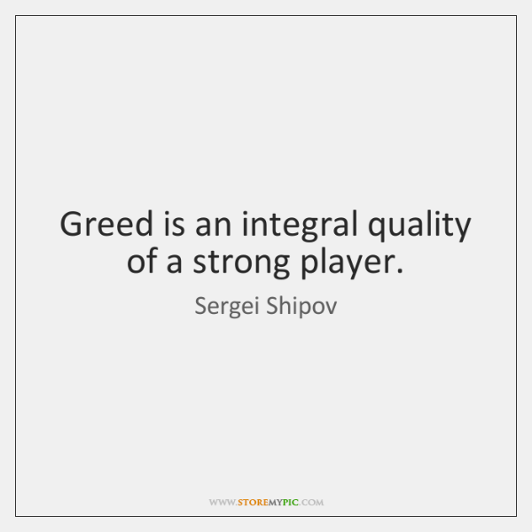 Greed is an integral quality of a strong player.