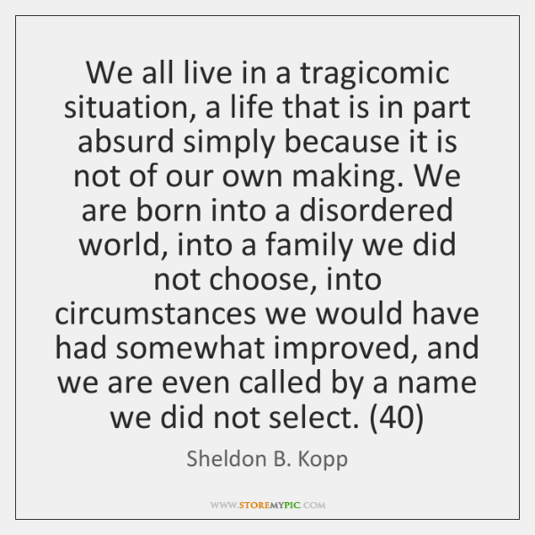 We all live in a tragicomic situation, a life that is in ...