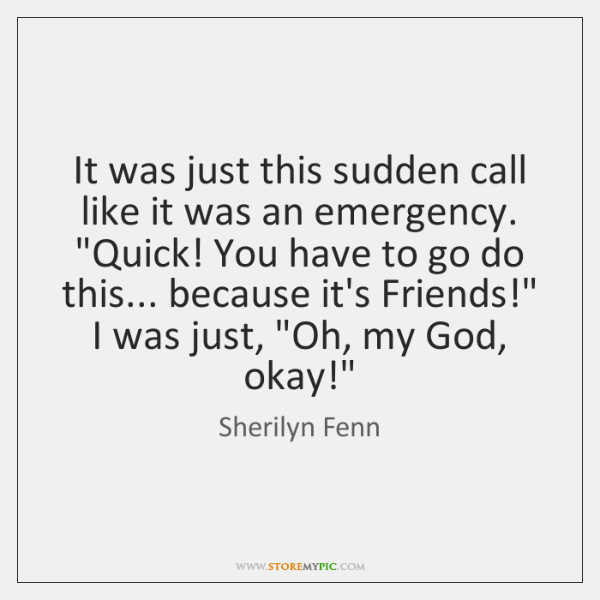 It was just this sudden call like it was an emergency.