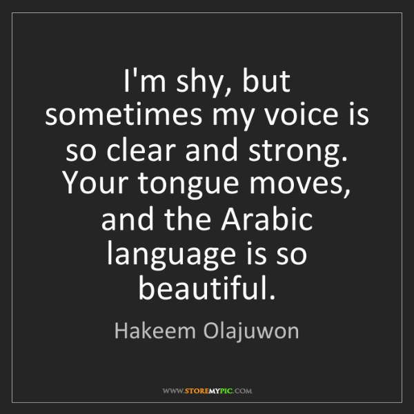 Hakeem Olajuwon: I'm shy, but sometimes my voice is so clear and strong....