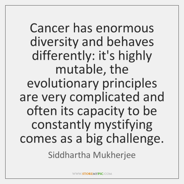 Cancer has enormous diversity and behaves differently: it's highly mutable, the evolutionary ...