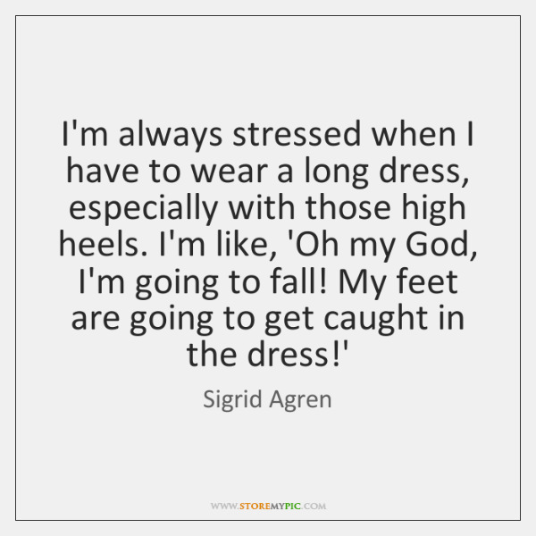 I'm always stressed when I have to wear a long dress, especially ...
