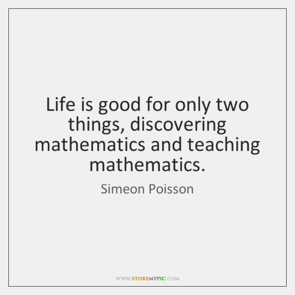 Life is good for only two things, discovering mathematics and teaching mathematics.