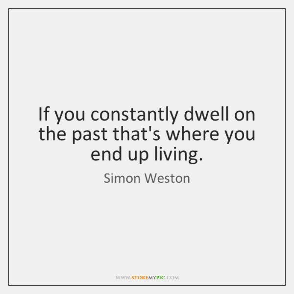 If you constantly dwell on the past that's where you end up ...