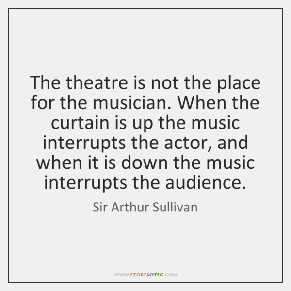The theatre is not the place for the musician. When the curtain ...