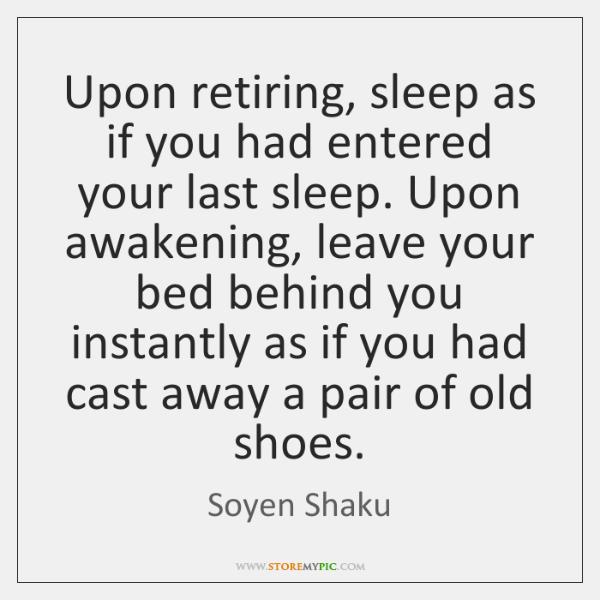 Upon retiring, sleep as if you had entered your last sleep. Upon ...