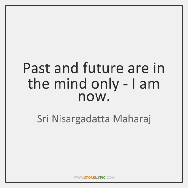 Past and future are in the mind only - I am now.