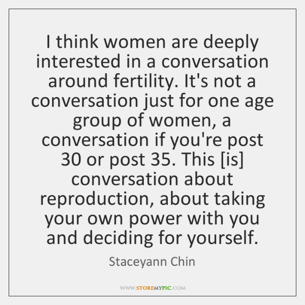 I think women are deeply interested in a conversation around fertility. It's ...