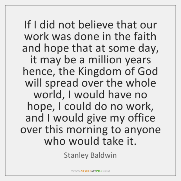 If I did not believe that our work was done in the ...