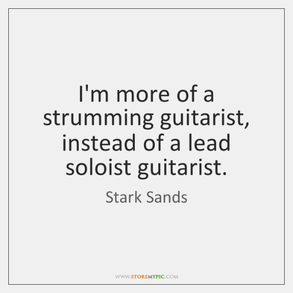 I'm more of a strumming guitarist, instead of a lead soloist guitarist.