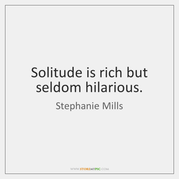 Solitude is rich but seldom hilarious.