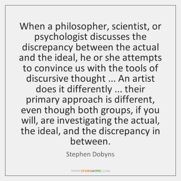 When a philosopher, scientist, or psychologist discusses the discrepancy between the actual ...
