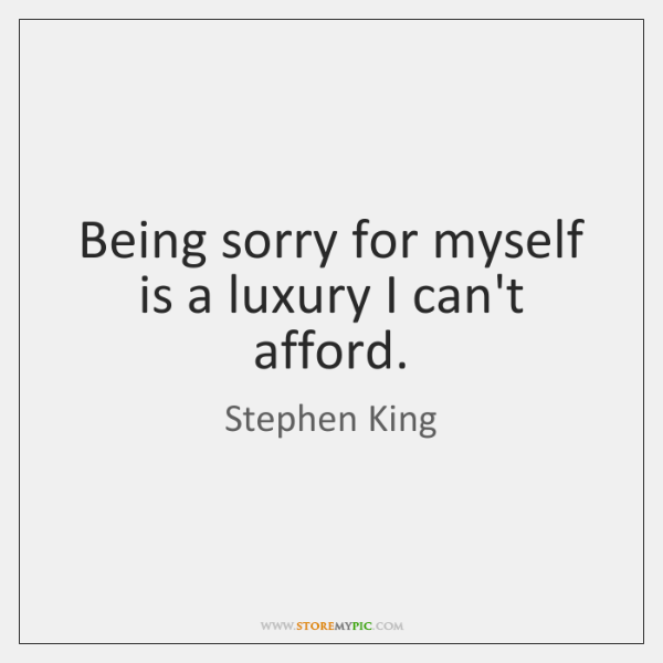 Being sorry for myself is a luxury I can't afford.